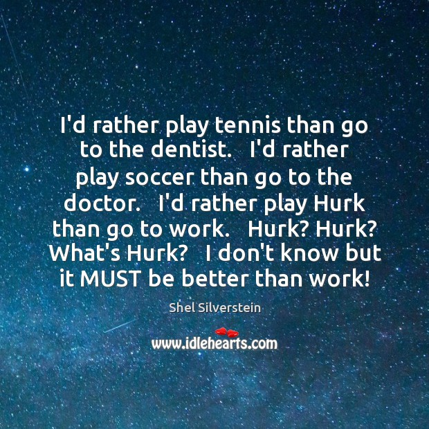 Image, I'd rather play tennis than go to the dentist.   I'd rather play