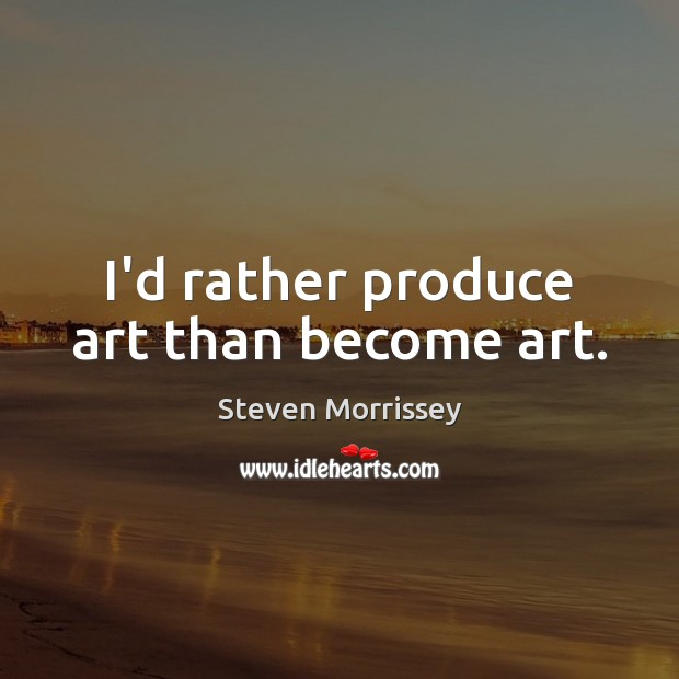 I'd rather produce art than become art. Steven Morrissey Picture Quote