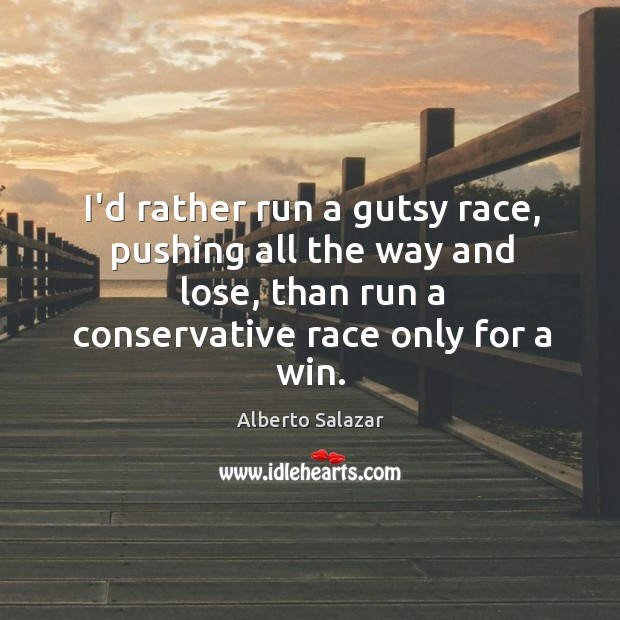Image, I'd rather run a gutsy race, pushing all the way and lose,