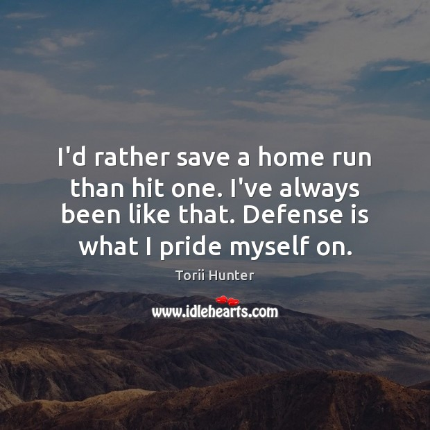 I'd rather save a home run than hit one. I've always been Torii Hunter Picture Quote