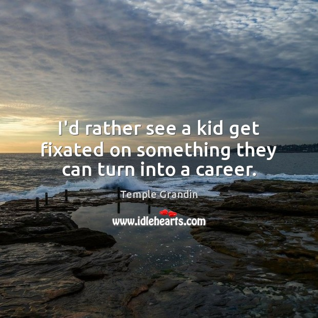 I'd rather see a kid get fixated on something they can turn into a career. Temple Grandin Picture Quote