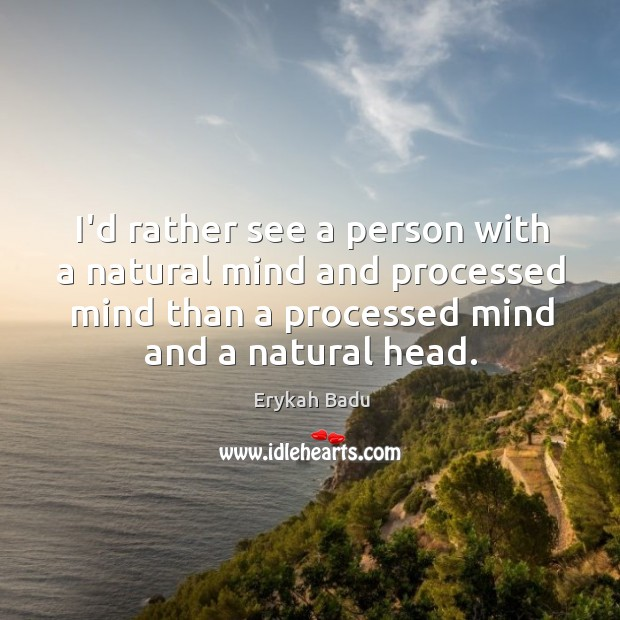 I'd rather see a person with a natural mind and processed mind Image