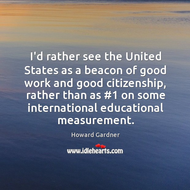 I'd rather see the United States as a beacon of good work Howard Gardner Picture Quote