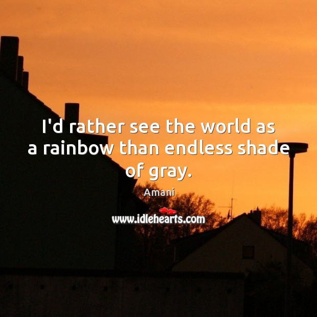 Image, I'd rather see the world as a rainbow than endless shade of gray.