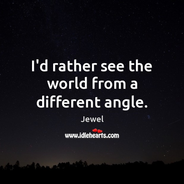 I'd rather see the world from a different angle. Image