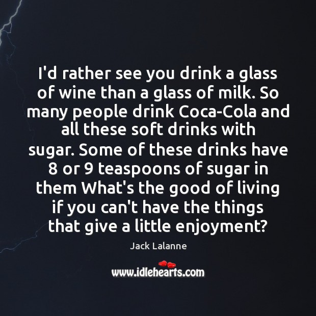 I'd rather see you drink a glass of wine than a glass Jack Lalanne Picture Quote
