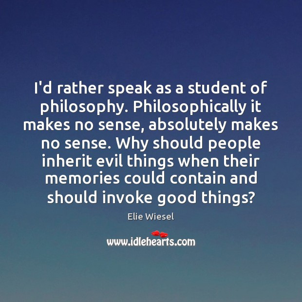 I'd rather speak as a student of philosophy. Philosophically it makes no Elie Wiesel Picture Quote