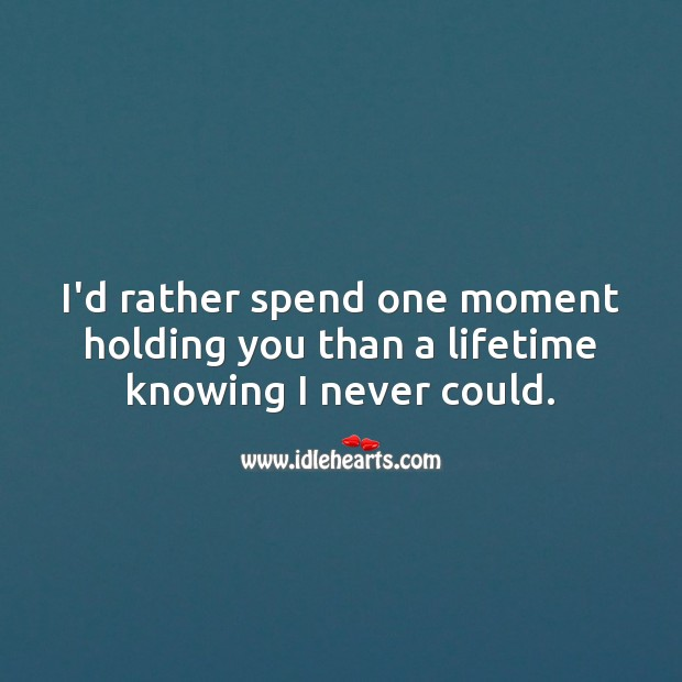 Image about I'd rather spend one moment holding you than a lifetime knowing I never could.