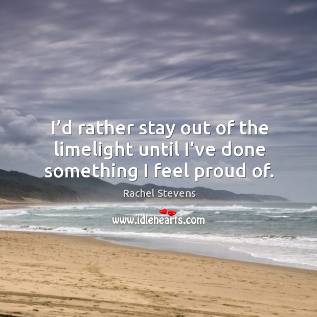 I'd rather stay out of the limelight until I've done something I feel proud of. Rachel Stevens Picture Quote