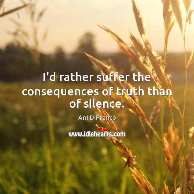 I'd rather suffer the consequences of truth than of silence. Ani DiFranco Picture Quote