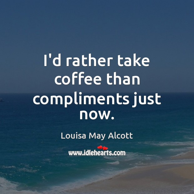 Image, I'd rather take coffee than compliments just now.