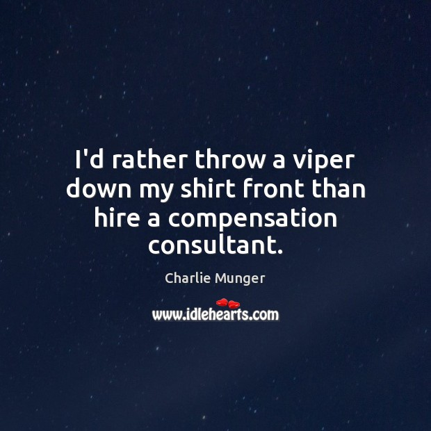 I'd rather throw a viper down my shirt front than hire a compensation consultant. Charlie Munger Picture Quote