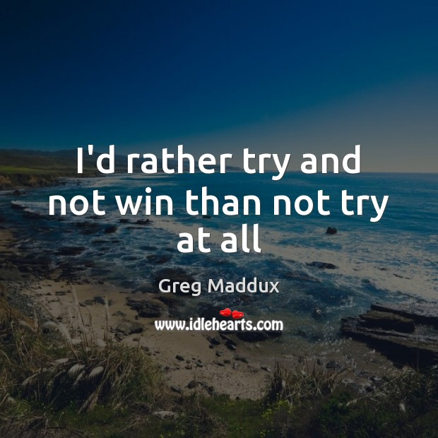 I'd rather try and not win than not try at all Greg Maddux Picture Quote