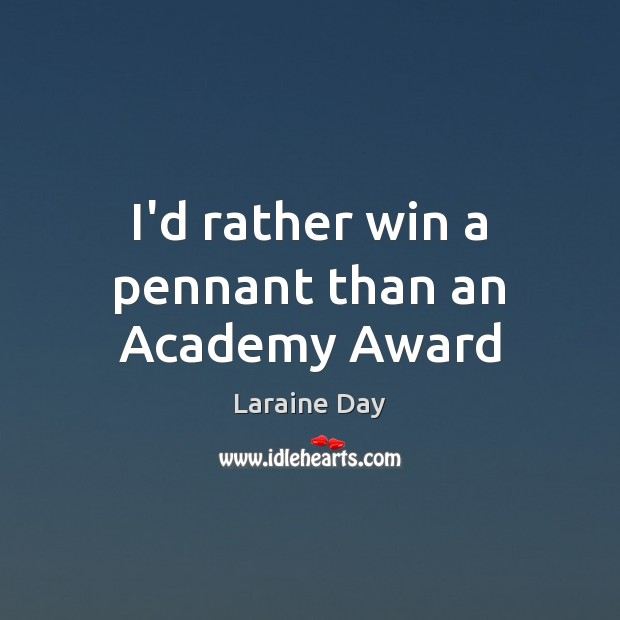 I'd rather win a pennant than an Academy Award Image