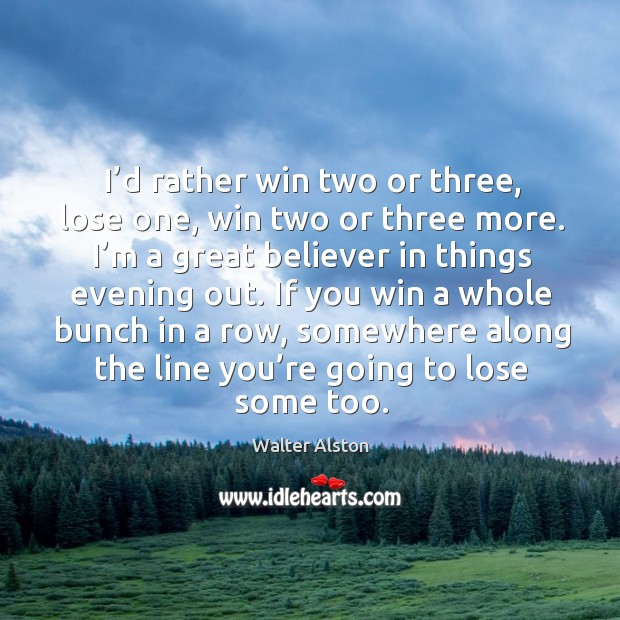 I'd rather win two or three, lose one, win two or three more. I'm a great believer in Image