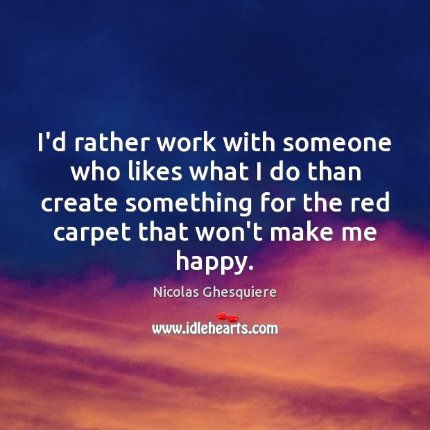 I'd rather work with someone who likes what I do than create Image