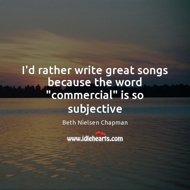 "Image, I'd rather write great songs because the word ""commercial"" is so subjective"
