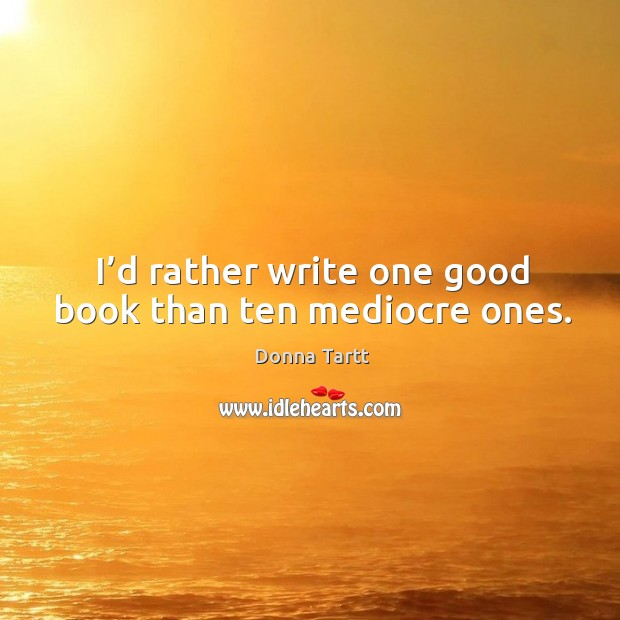 I'd rather write one good book than ten mediocre ones. Image