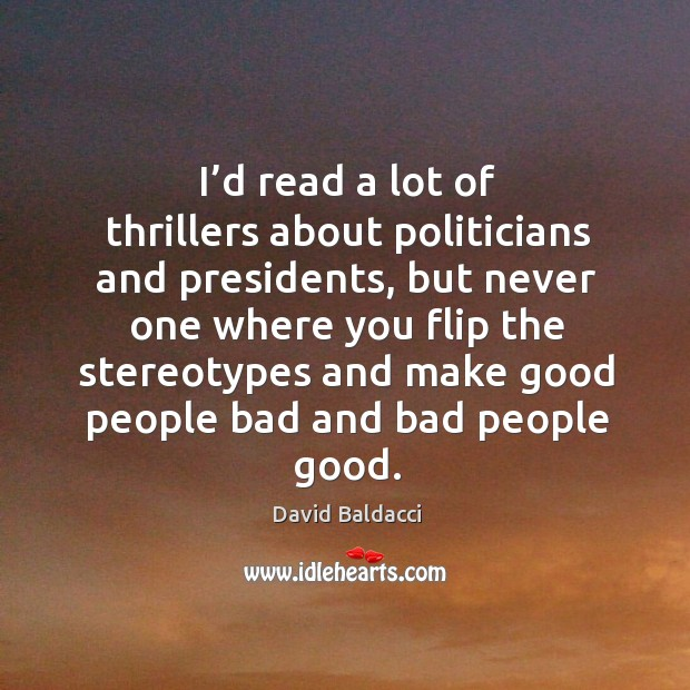I'd read a lot of thrillers about politicians and presidents David Baldacci Picture Quote