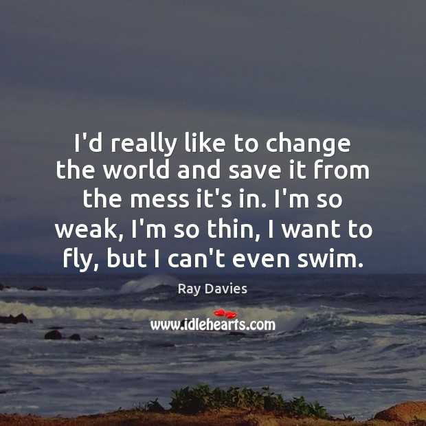 I'd really like to change the world and save it from the Ray Davies Picture Quote