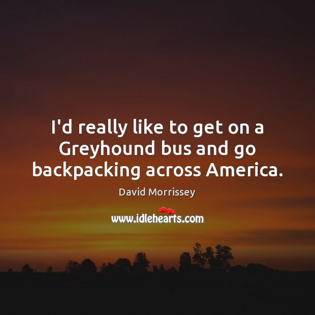 Image, I'd really like to get on a Greyhound bus and go backpacking across America.