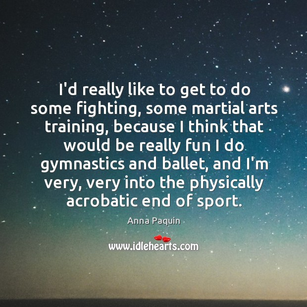 I'd really like to get to do some fighting, some martial arts Anna Paquin Picture Quote