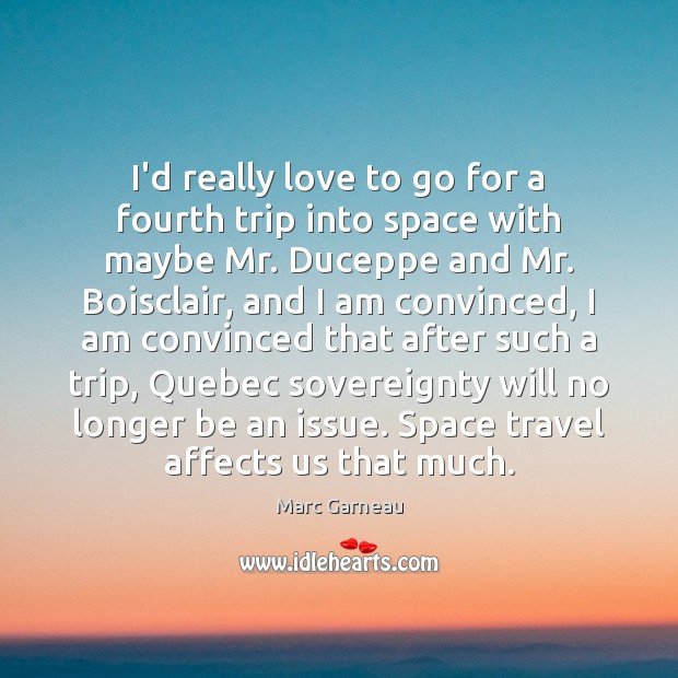 I'd really love to go for a fourth trip into space with Marc Garneau Picture Quote