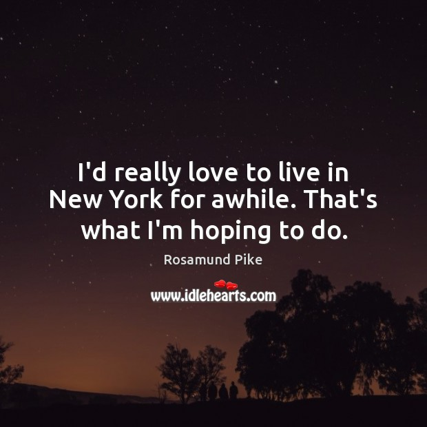 I'd really love to live in New York for awhile. That's what I'm hoping to do. Image