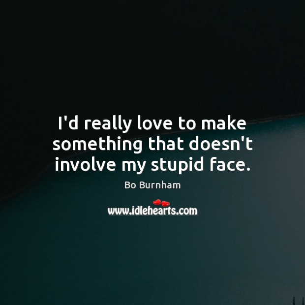 I'd really love to make something that doesn't involve my stupid face. Bo Burnham Picture Quote