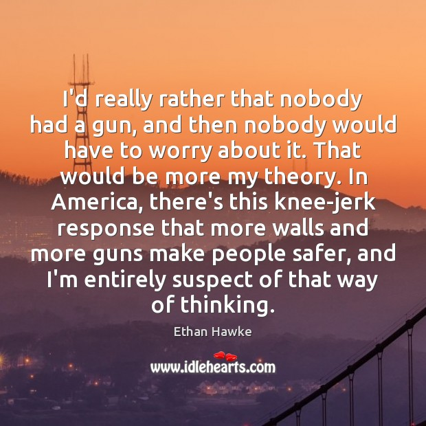 I'd really rather that nobody had a gun, and then nobody would Ethan Hawke Picture Quote