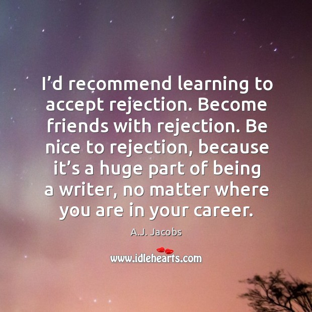 Image, I'd recommend learning to accept rejection. Become friends with rejection. Be