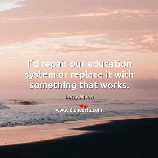 I'd repair our education system or replace it with something that works. Image