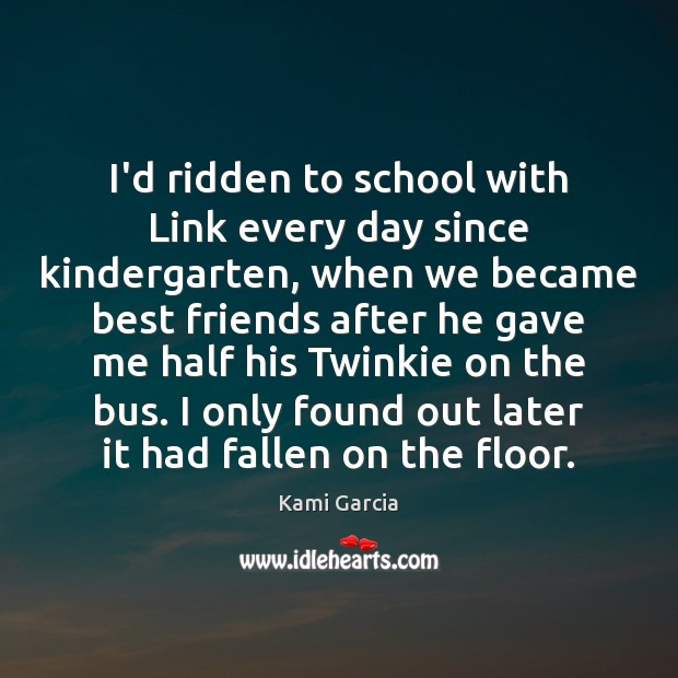 I'd ridden to school with Link every day since kindergarten, when we Kami Garcia Picture Quote