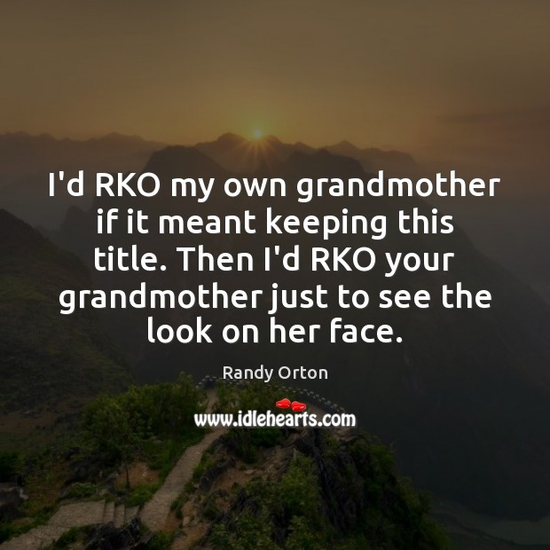 Image, I'd RKO my own grandmother if it meant keeping this title. Then