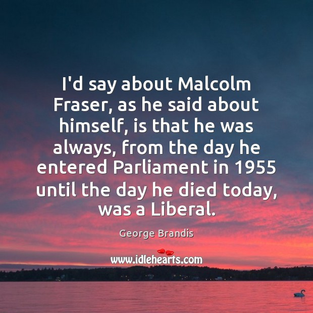 I'd say about Malcolm Fraser, as he said about himself, is that George Brandis Picture Quote