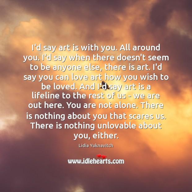 I'd say art is with you. All around you. I'd say when Image