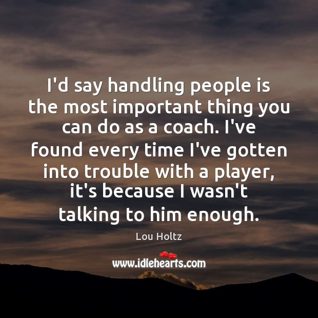 I'd say handling people is the most important thing you can do Lou Holtz Picture Quote