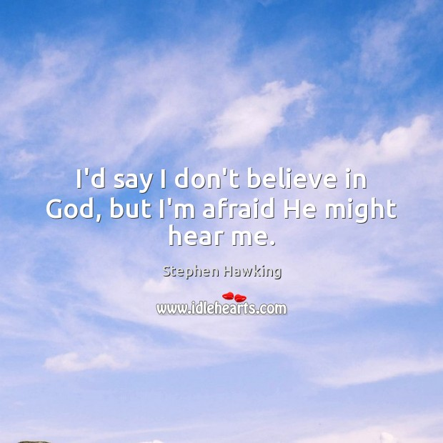 I'd say I don't believe in God, but I'm afraid He might hear me. Stephen Hawking Picture Quote