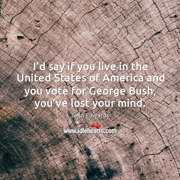 I'd say if you live in the united states of america and you vote for george bush, you've lost your mind. Image