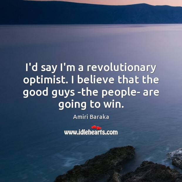 I'd say I'm a revolutionary optimist. I believe that the good guys Image