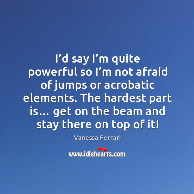 I'd say I'm quite powerful so I'm not afraid of jumps or acrobatic elements. Image