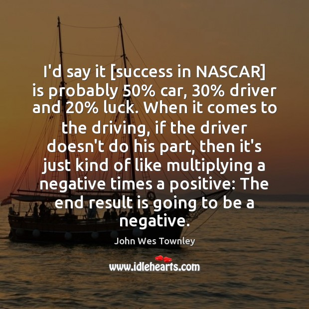 I'd say it [success in NASCAR] is probably 50% car, 30% driver and 20% luck. Image
