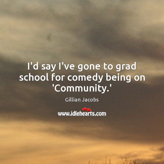 I'd say I've gone to grad school for comedy being on 'Community.' Image