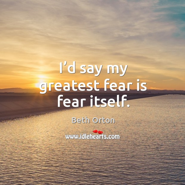 Image, I'd say my greatest fear is fear itself.