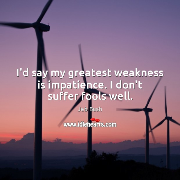 I'd say my greatest weakness is impatience. I don't suffer fools well. Jeb Bush Picture Quote