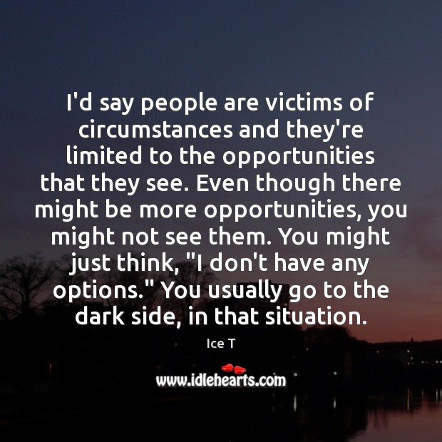 I'd say people are victims of circumstances and they're limited to the Ice T Picture Quote