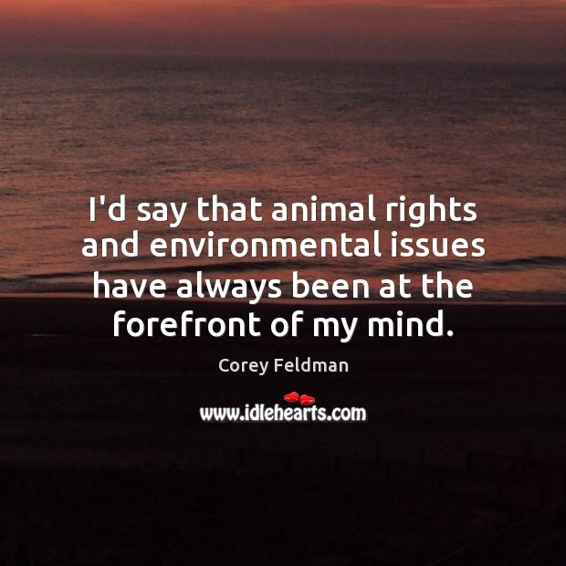 I'd say that animal rights and environmental issues have always been at Corey Feldman Picture Quote