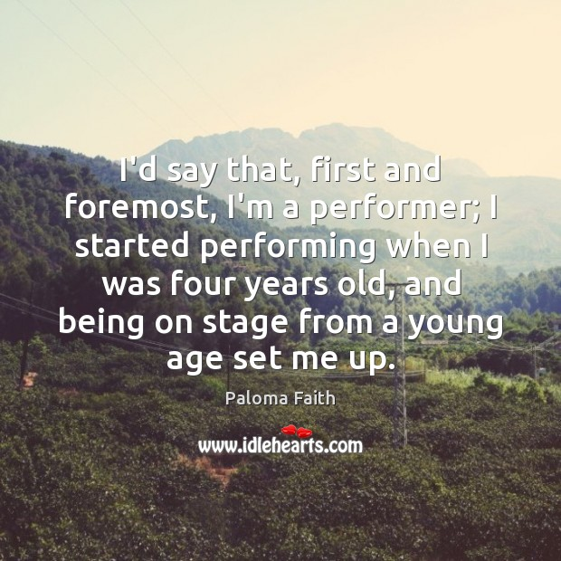 I'd say that, first and foremost, I'm a performer; I started performing Paloma Faith Picture Quote