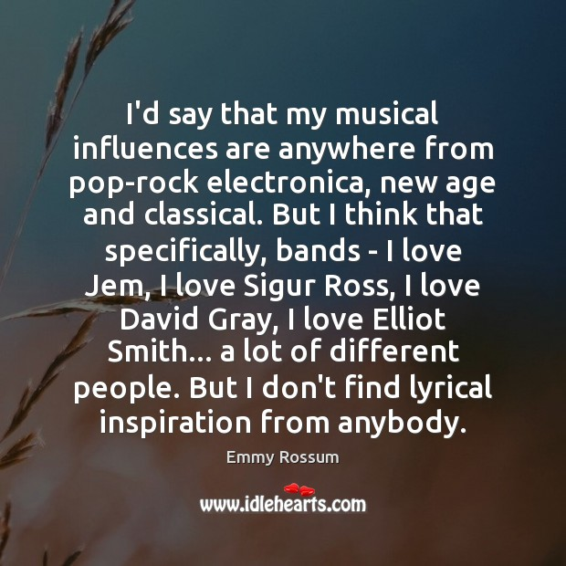 I'd say that my musical influences are anywhere from pop-rock electronica, new Emmy Rossum Picture Quote