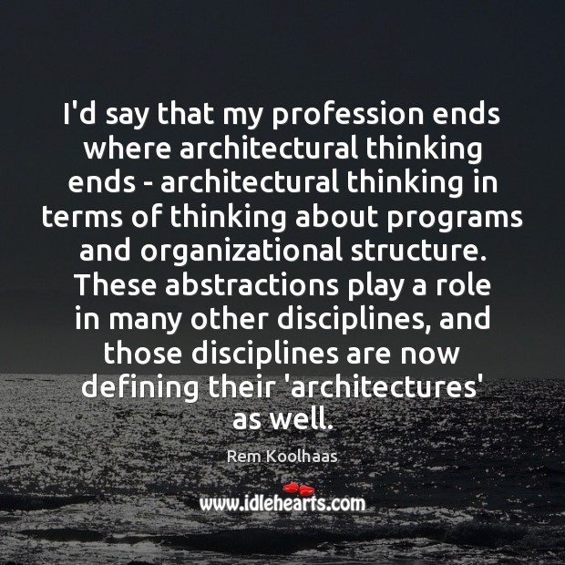 I'd say that my profession ends where architectural thinking ends – architectural Rem Koolhaas Picture Quote